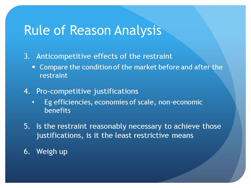 Rule of Reason Analysis 3.Anticompetitive effects of the restraint Compare the condition of the market before and after the restraint 4.Pro-competitive justifications Eg efficiencies, economies of scale, non-economic benefits 5.Is the restraint reasonably necessary to achieve those justifications, is it the least restrictive means 6.Weigh up