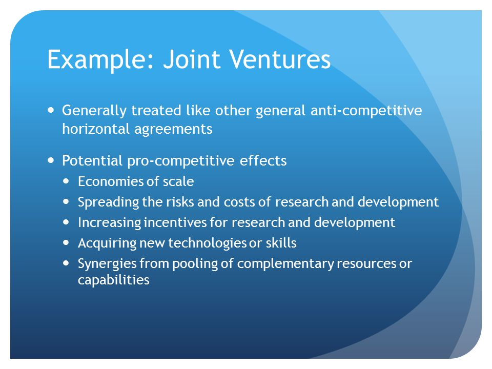 Example: Joint Ventures Generally treated like other general anti-competitive horizontal agreements Potential pro-competitive effects Economies of scale Spreading the risks and costs of research and development Increasing incentives for research and development Acquiring new technologies or skills Synergies from pooling of complementary resources or capabilities
