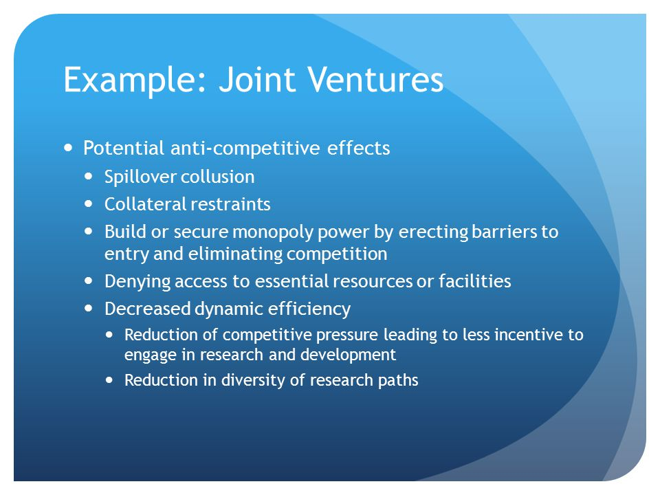 Example: Joint Ventures Potential anti-competitive effects Spillover collusion Collateral restraints Build or secure monopoly power by erecting barriers to entry and eliminating competition Denying access to essential resources or facilities Decreased dynamic efficiency Reduction of competitive pressure leading to less incentive to engage in research and development Reduction in diversity of research paths