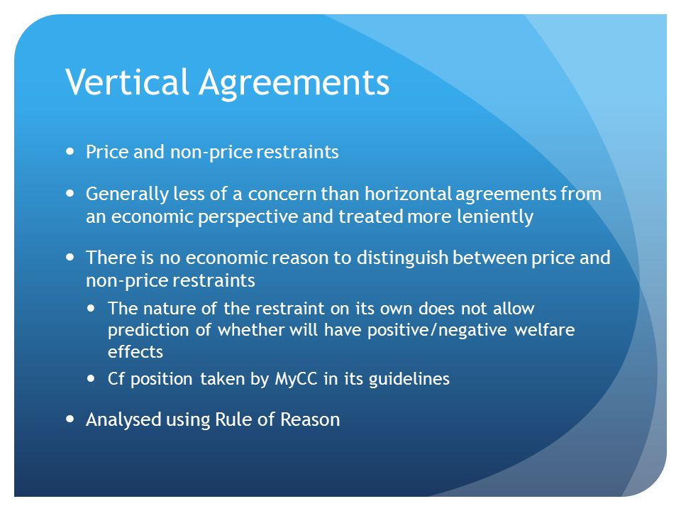 Vertical Agreements Price and non-price restraints Generally less of a concern than horizontal agreements from an economic perspective and treated more leniently There is no economic reason to distinguish between price and non-price restraints The nature of the restraint on its own does not allow prediction of whether will have positive/negative welfare effects Cf position taken by MyCC in its guidelines Analysed using Rule of Reason