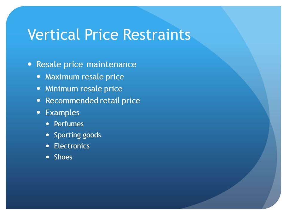 Vertical Price Restraints Resale price maintenance Maximum resale price Minimum resale price Recommended retail price Examples Perfumes Sporting goods Electronics Shoes