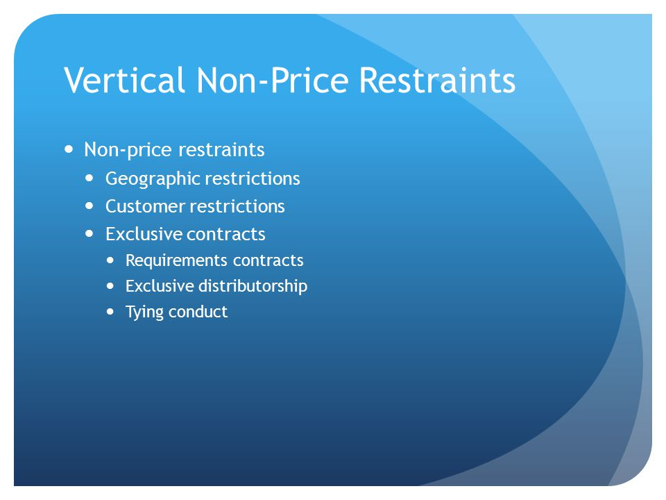 Vertical Non-Price Restraints Non-price restraints Geographic restrictions Customer restrictions Exclusive contracts Requirements contracts Exclusive distributorship Tying conduct