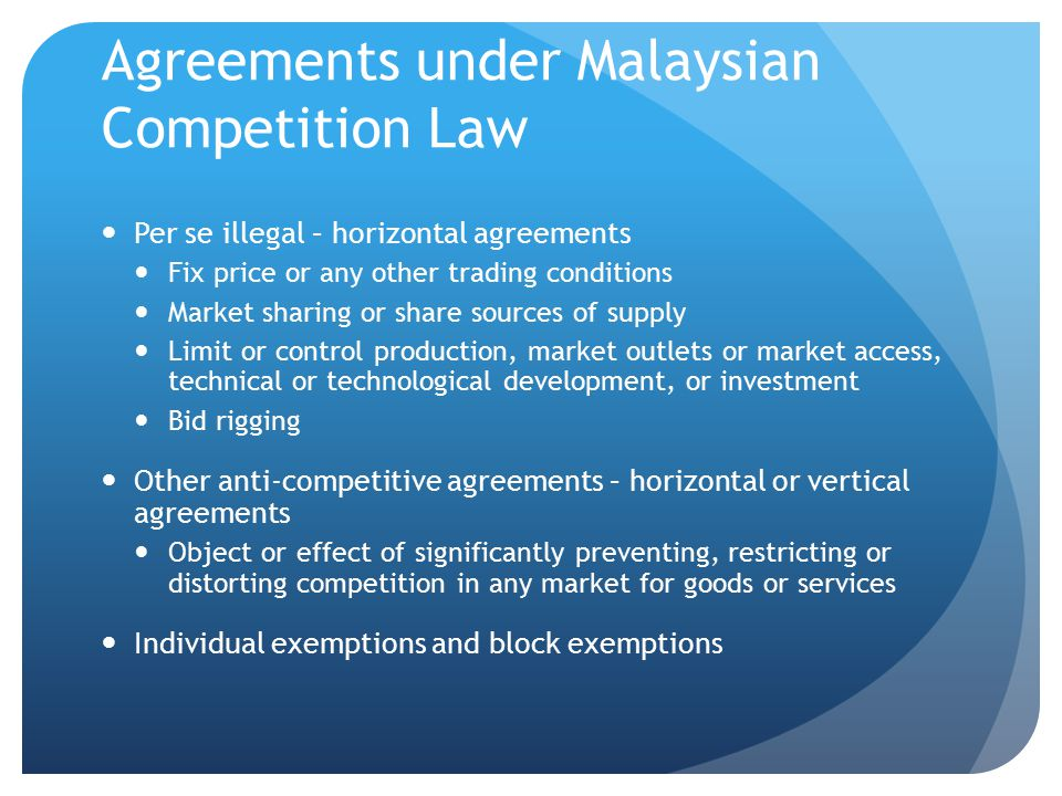 Agreements under Malaysian Competition Law Per se illegal – horizontal agreements Fix price or any other trading conditions Market sharing or share sources of supply Limit or control production, market outlets or market access, technical or technological development, or investment Bid rigging Other anti-competitive agreements – horizontal or vertical agreements Object or effect of significantly preventing, restricting or distorting competition in any market for goods or services Individual exemptions and block exemptions