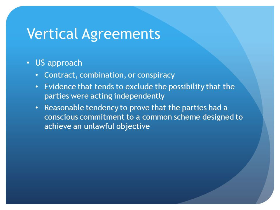 Vertical Agreements US approach Contract, combination, or conspiracy Evidence that tends to exclude the possibility that the parties were acting independently Reasonable tendency to prove that the parties had a conscious commitment to a common scheme designed to achieve an unlawful objective