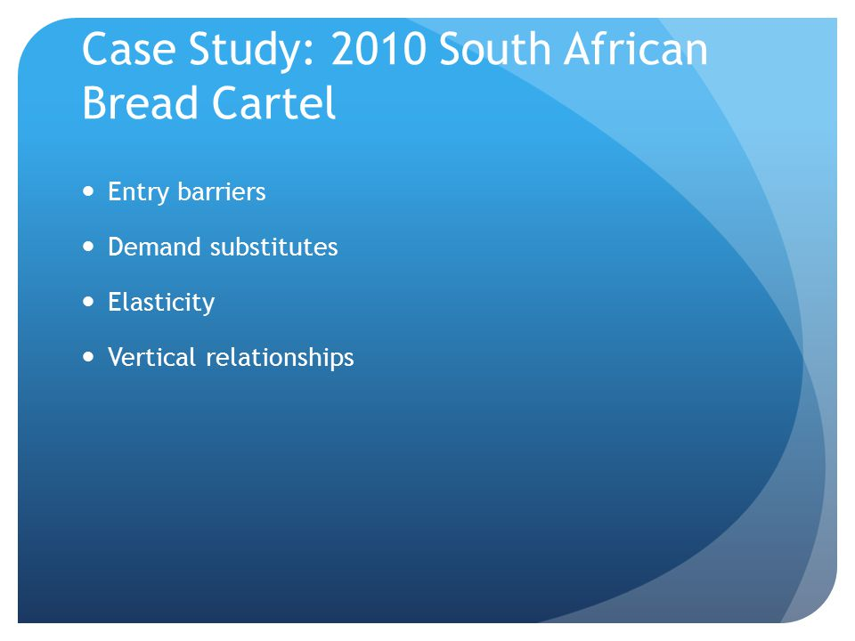 Case Study: 2010 South African Bread Cartel Entry barriers Demand substitutes Elasticity Vertical relationships