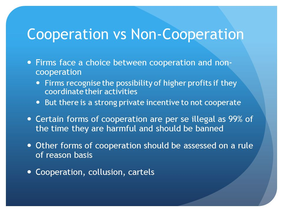 Cooperation vs Non-Cooperation Firms face a choice between cooperation and non- cooperation Firms recognise the possibility of higher profits if they