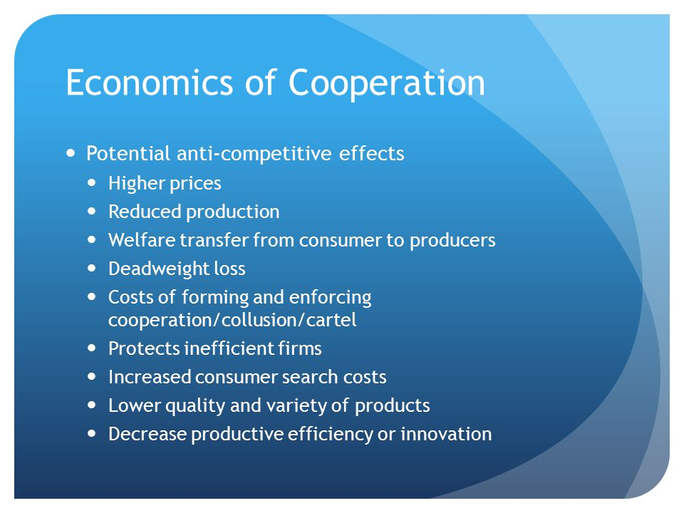 Economics of Cooperation Potential anti-competitive effects Higher prices Reduced production Welfare transfer from consumer to producers Deadweight loss Costs of forming and enforcing cooperation/collusion/cartel Protects inefficient firms Increased consumer search costs Lower quality and variety of products Decrease productive efficiency or innovation