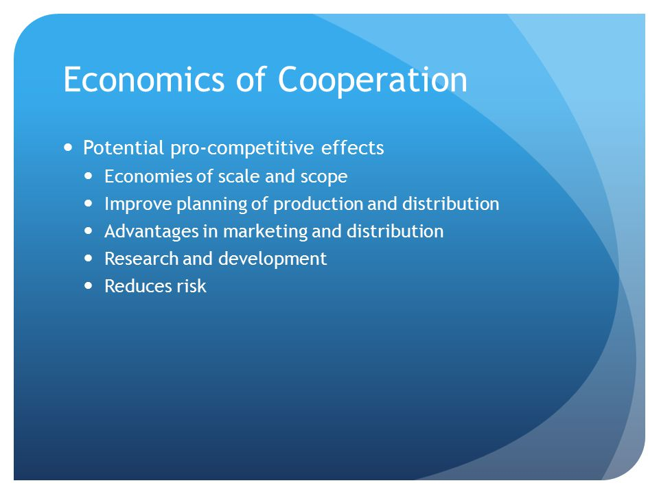 Economics of Cooperation Potential pro-competitive effects Economies of scale and scope Improve planning of production and distribution Advantages in
