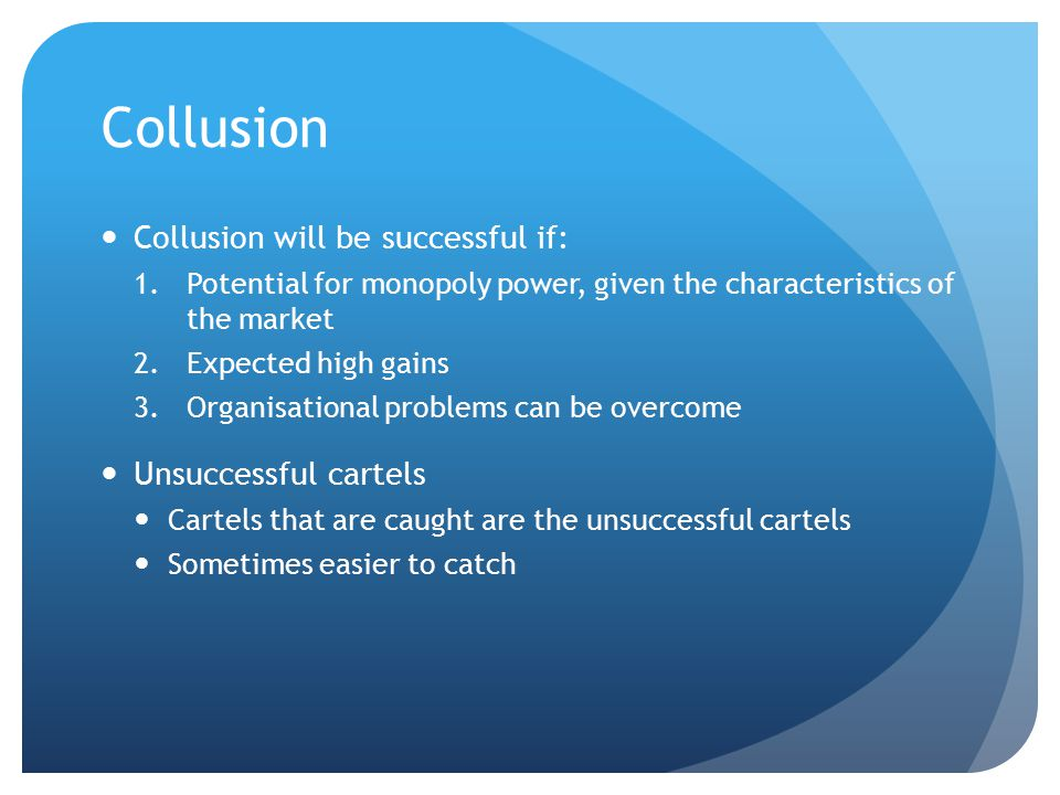 Collusion Collusion will be successful if: 1.Potential for monopoly power, given the characteristics of the market 2.Expected high gains 3.Organisational problems can be overcome Unsuccessful cartels Cartels that are caught are the unsuccessful cartels Sometimes easier to catch