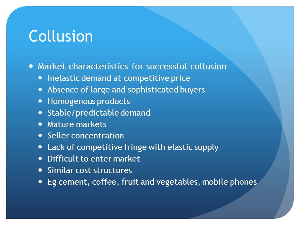 Collusion Market characteristics for successful collusion Inelastic demand at competitive price Absence of large and sophisticated buyers Homogenous p