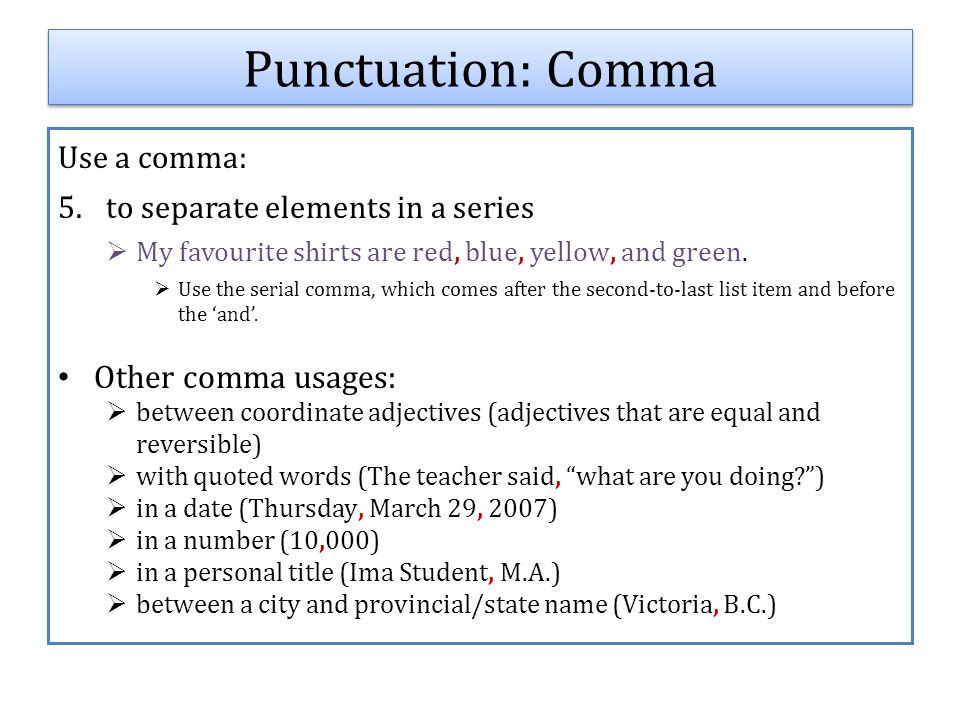 Use a comma: 5.to separate elements in a series  My favourite shirts are red, blue, yellow, and green.