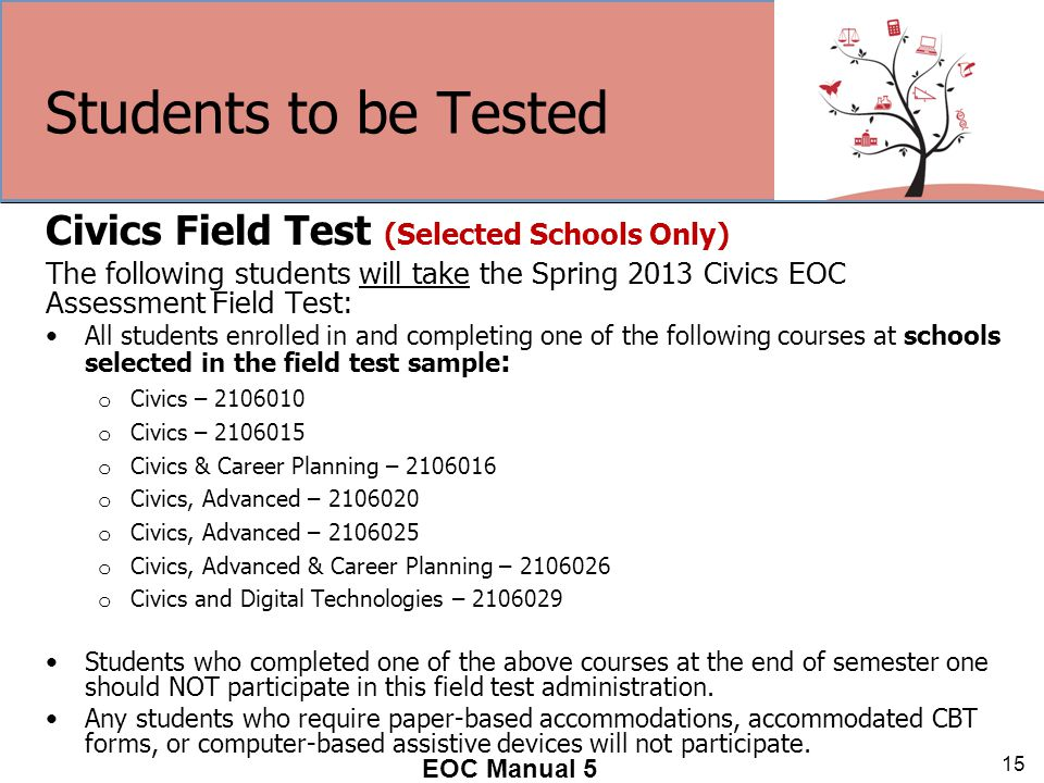 Students to be Tested Civics Field Test (Selected Schools Only) The following students will take the Spring 2013 Civics EOC Assessment Field Test: All students enrolled in and completing one of the following courses at schools selected in the field test sample : o Civics – 2106010 o Civics – 2106015 o Civics & Career Planning – 2106016 o Civics, Advanced – 2106020 o Civics, Advanced – 2106025 o Civics, Advanced & Career Planning – 2106026 o Civics and Digital Technologies – 2106029 Students who completed one of the above courses at the end of semester one should NOT participate in this field test administration.