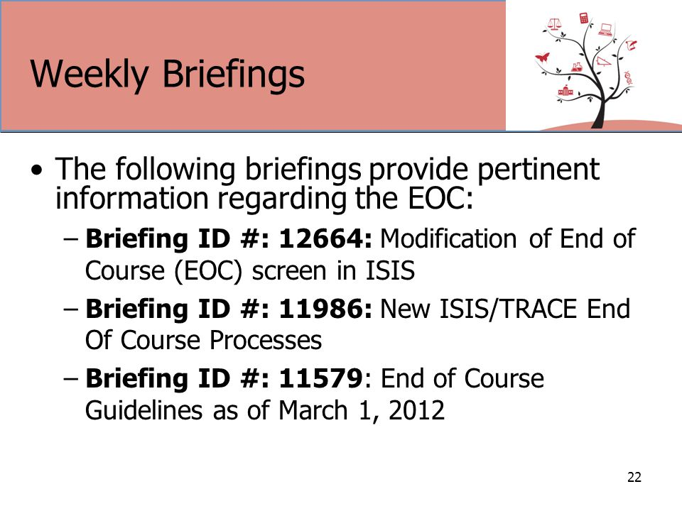 Weekly Briefings The following briefings provide pertinent information regarding the EOC: –Briefing ID #: 12664: Modification of End of Course (EOC) screen in ISIS –Briefing ID #: 11986: New ISIS/TRACE End Of Course Processes –Briefing ID #: 11579: End of Course Guidelines as of March 1, 2012 22