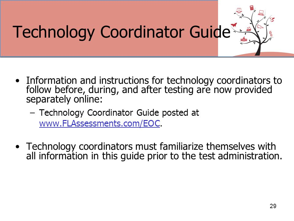Technology Coordinator Guide Information and instructions for technology coordinators to follow before, during, and after testing are now provided separately online: –Technology Coordinator Guide posted at www.FLAssessments.com/EOC.