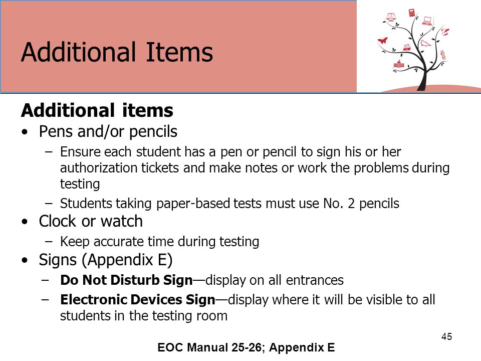 Additional Items Additional items Pens and/or pencils –Ensure each student has a pen or pencil to sign his or her authorization tickets and make notes or work the problems during testing –Students taking paper-based tests must use No.