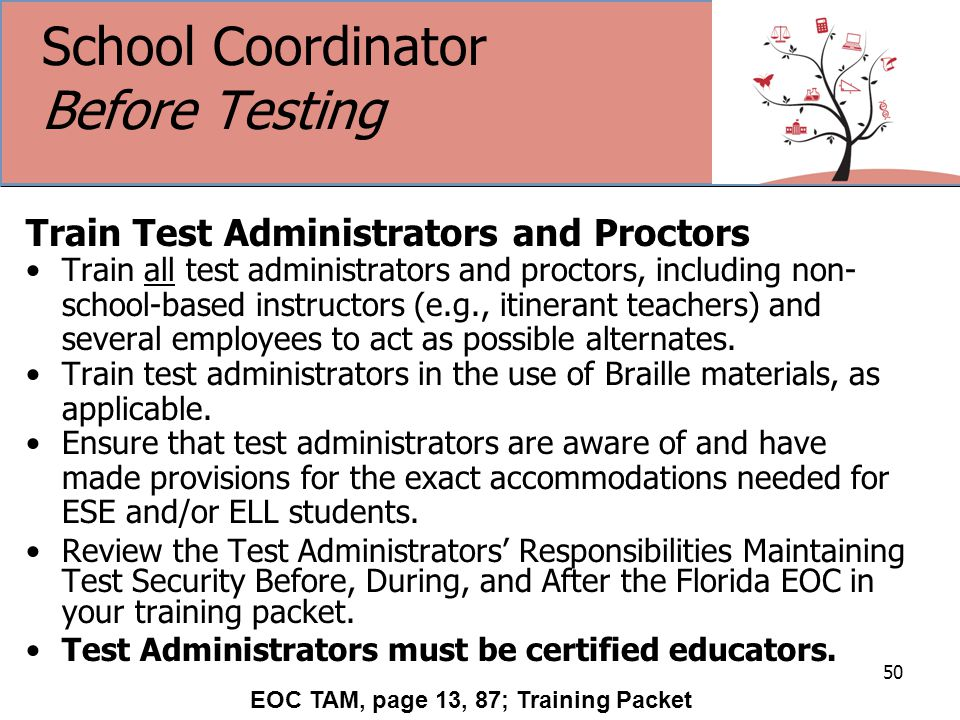 School Coordinator Before Testing Train Test Administrators and Proctors Train all test administrators and proctors, including non- school-based instructors (e.g., itinerant teachers) and several employees to act as possible alternates.