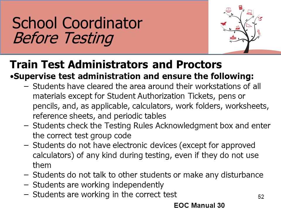 School Coordinator Before Testing Train Test Administrators and Proctors Supervise test administration and ensure the following: –Students have cleared the area around their workstations of all materials except for Student Authorization Tickets, pens or pencils, and, as applicable, calculators, work folders, worksheets, reference sheets, and periodic tables –Students check the Testing Rules Acknowledgment box and enter the correct test group code –Students do not have electronic devices (except for approved calculators) of any kind during testing, even if they do not use them –Students do not talk to other students or make any disturbance –Students are working independently –Students are working in the correct test 52 EOC Manual 30