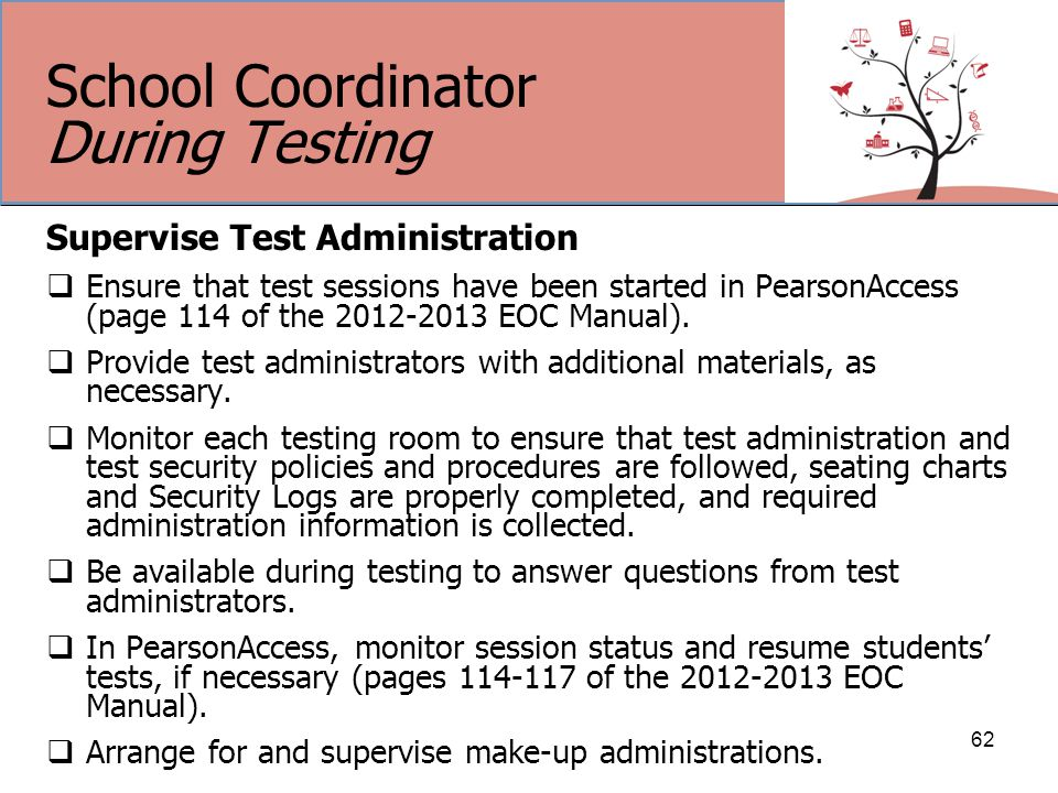 School Coordinator During Testing Supervise Test Administration  Ensure that test sessions have been started in PearsonAccess (page 114 of the 2012-2013 EOC Manual).
