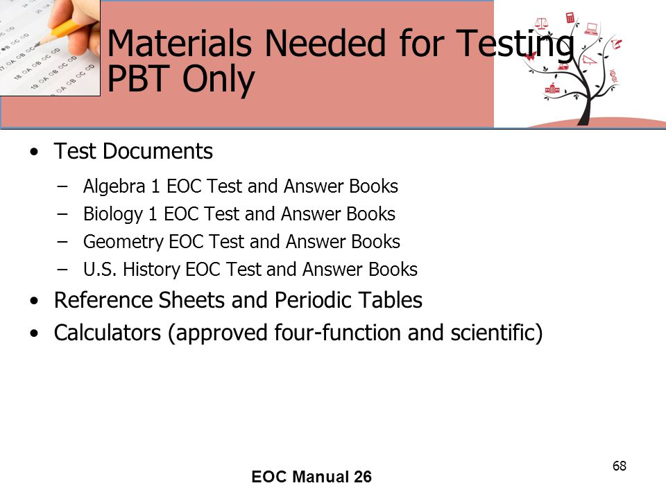 Materials Needed for Testing PBT Only Test Documents ̶Algebra 1 EOC Test and Answer Books ̶Biology 1 EOC Test and Answer Books ̶Geometry EOC Test and Answer Books ̶U.S.