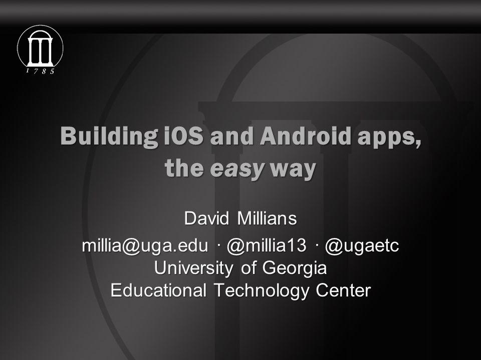 Building iOS and Android apps, the easy way David Millians millia@uga.edu · @millia13 · @ugaetc University of Georgia Educational Technology Center