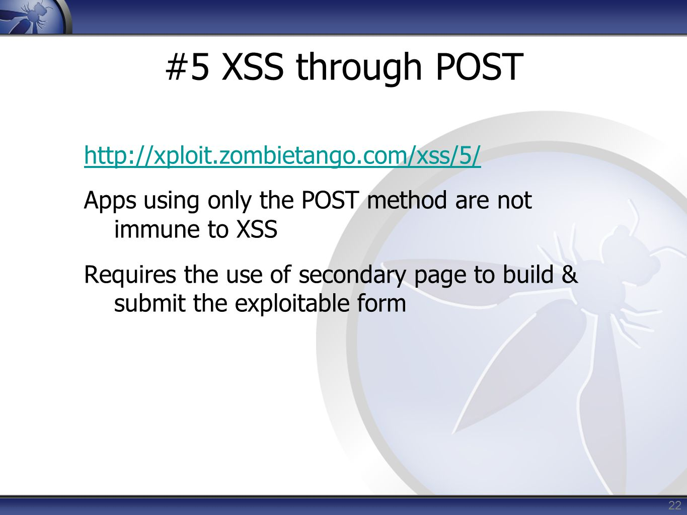 #5 XSS through POST http://xploit.zombietango.com/xss/5/ Apps using only the POST method are not immune to XSS Requires the use of secondary page to build & submit the exploitable form 22