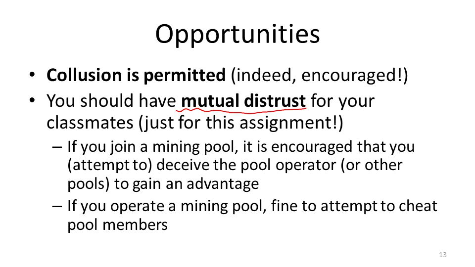 Opportunities Collusion is permitted (indeed, encouraged!) You should have mutual distrust for your classmates (just for this assignment!) – If you join a mining pool, it is encouraged that you (attempt to) deceive the pool operator (or other pools) to gain an advantage – If you operate a mining pool, fine to attempt to cheat pool members 13