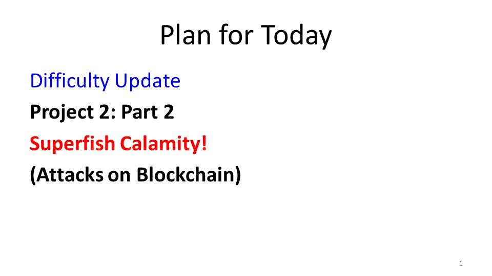 Plan for Today Difficulty Update Project 2: Part 2 Superfish Calamity! (Attacks on Blockchain) 1