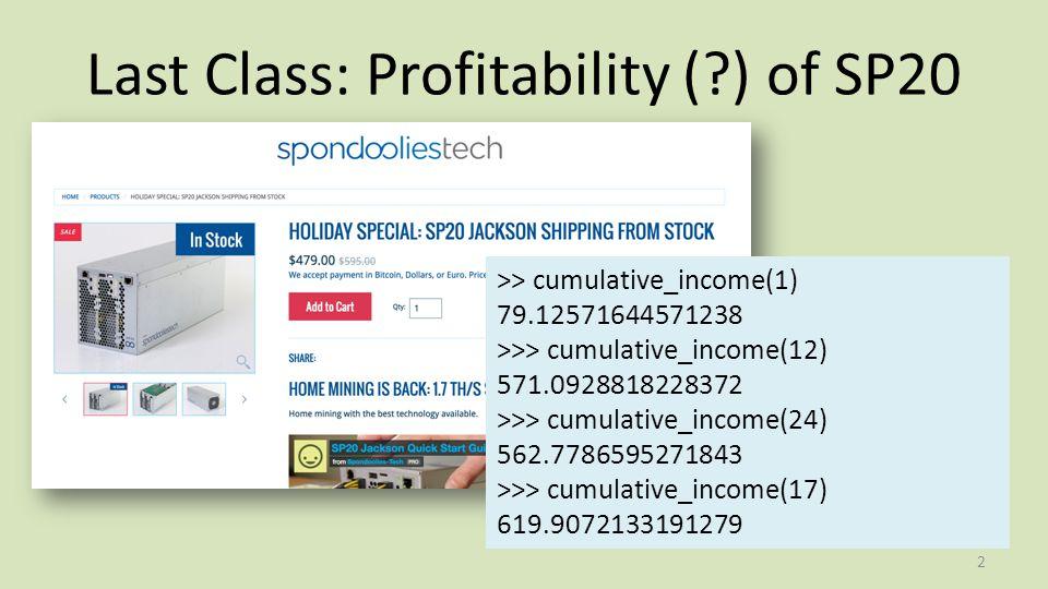 Last Class: Profitability ( ) of SP20 2 >> cumulative_income(1) 79.12571644571238 >>> cumulative_income(12) 571.0928818228372 >>> cumulative_income(24) 562.7786595271843 >>> cumulative_income(17) 619.9072133191279