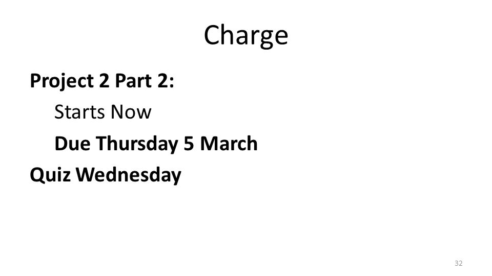Charge Project 2 Part 2: Starts Now Due Thursday 5 March Quiz Wednesday 32