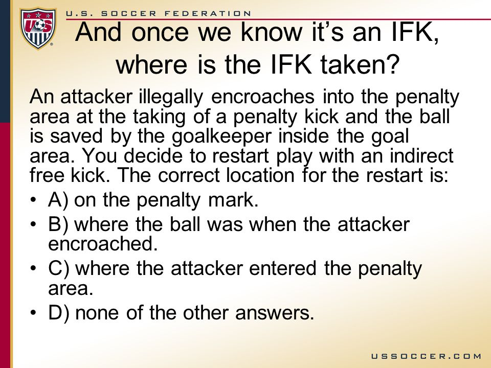 SAME thing if the GK makes a save At the taking of a penalty kick, a teammate of the kicker enters the penalty area after you gave the signal for the kick, but before the kick was taken.
