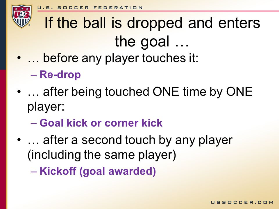 If the ball is dropped and enters the goal … … before any player touches it: –Re-drop … after being touched ONE time by ONE player: –Goal kick or corner kick … after a second touch by any player (including the same player) –Kickoff (goal awarded)