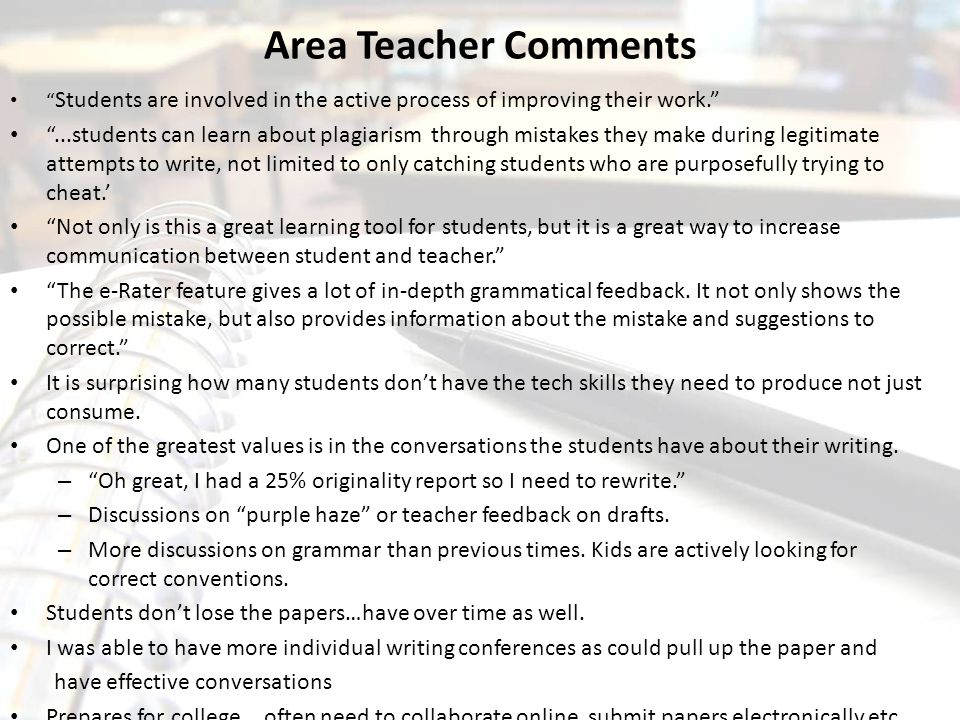 Area Teacher Comments Students are involved in the active process of improving their work. ...students can learn about plagiarism through mistakes they make during legitimate attempts to write, not limited to only catching students who are purposefully trying to cheat.' Not only is this a great learning tool for students, but it is a great way to increase communication between student and teacher. The e-Rater feature gives a lot of in-depth grammatical feedback.