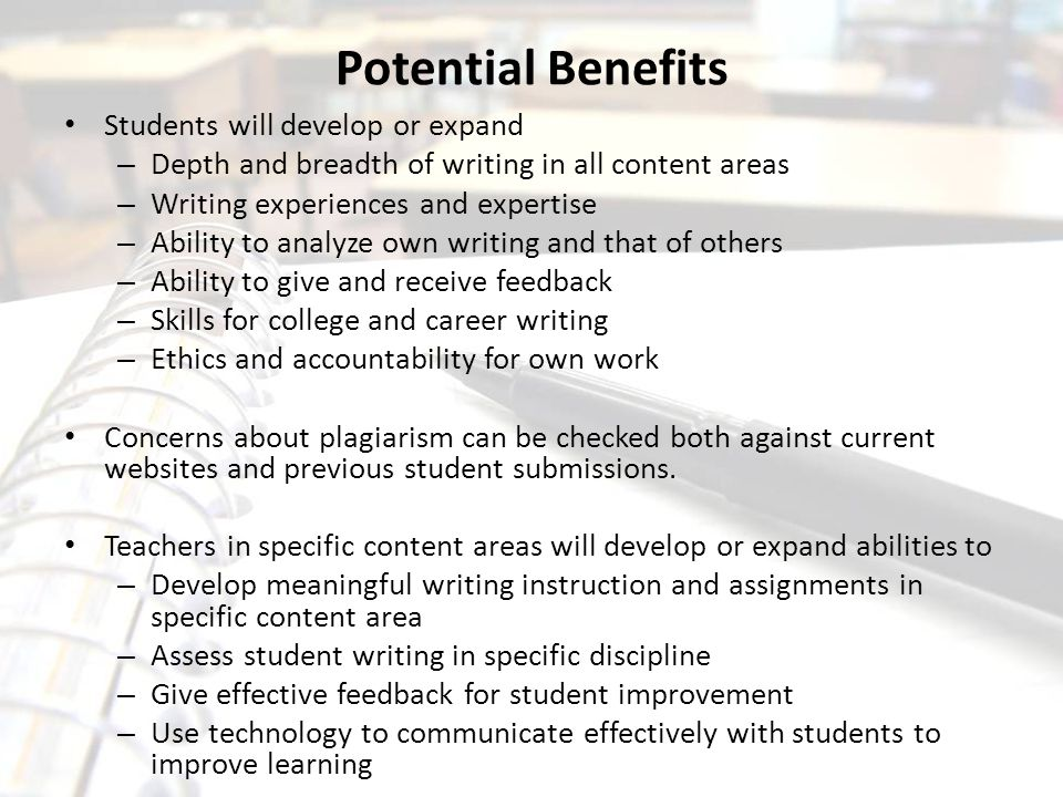 Potential Benefits Students will develop or expand – Depth and breadth of writing in all content areas – Writing experiences and expertise – Ability t