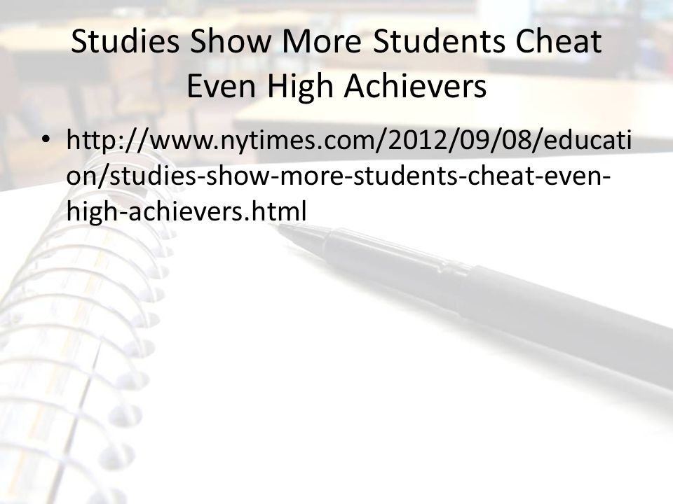 Studies Show More Students Cheat Even High Achievers http://www.nytimes.com/2012/09/08/educati on/studies-show-more-students-cheat-even- high-achievers.html