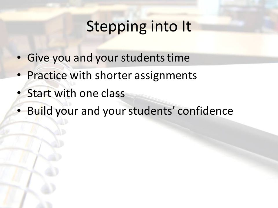 Stepping into It Give you and your students time Practice with shorter assignments Start with one class Build your and your students' confidence