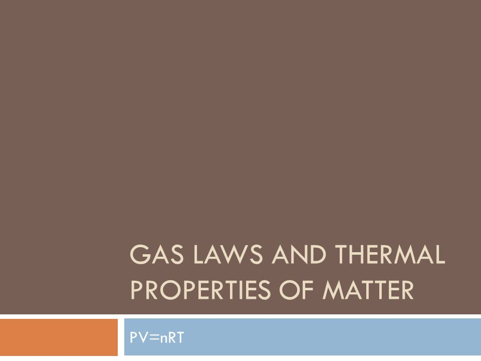 GAS LAWS AND THERMAL PROPERTIES OF MATTER PV=nRT
