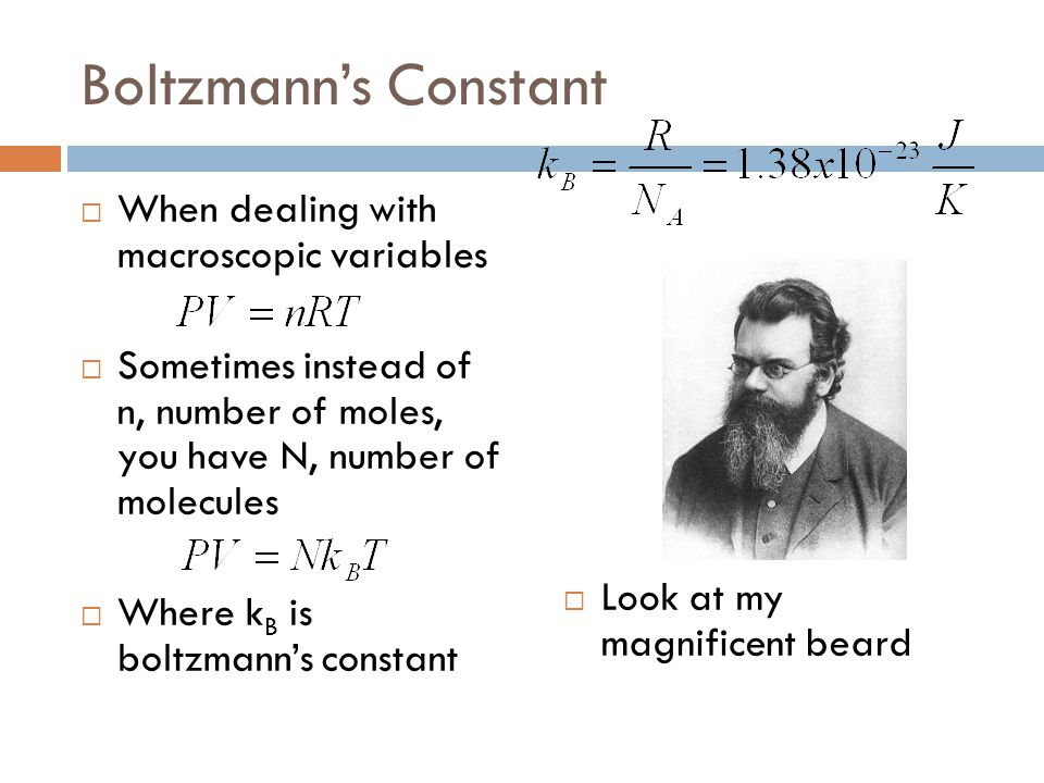 Boltzmann's Constant  When dealing with macroscopic variables  Sometimes instead of n, number of moles, you have N, number of molecules  Where k B