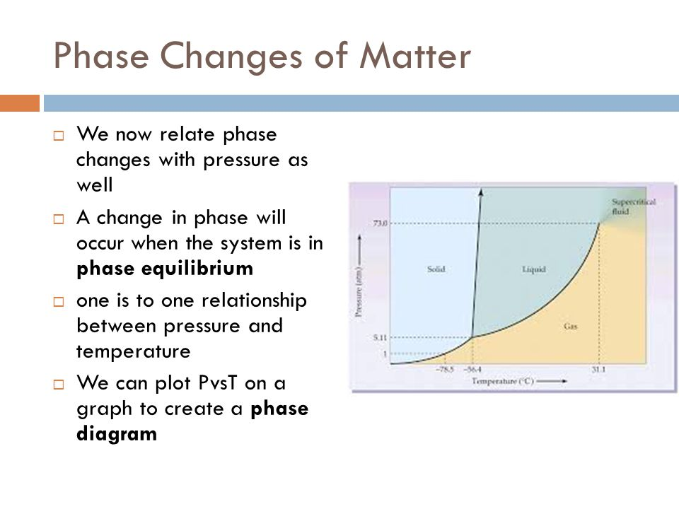 Phase Changes of Matter  We now relate phase changes with pressure as well  A change in phase will occur when the system is in phase equilibrium  o