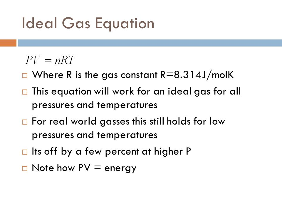 Ideal Gas Equation  Where R is the gas constant R=8.314J/molK  This equation will work for an ideal gas for all pressures and temperatures  For rea