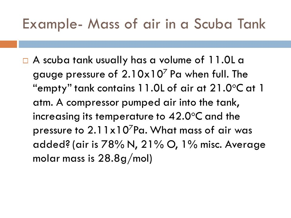 "Example- Mass of air in a Scuba Tank  A scuba tank usually has a volume of 11.0L a gauge pressure of 2.10x10 7 Pa when full. The ""empty"" tank contain"