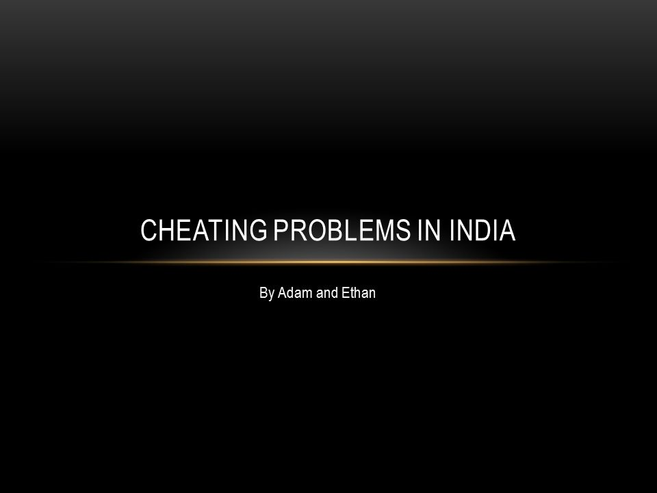 By Adam and Ethan CHEATING PROBLEMS IN INDIA