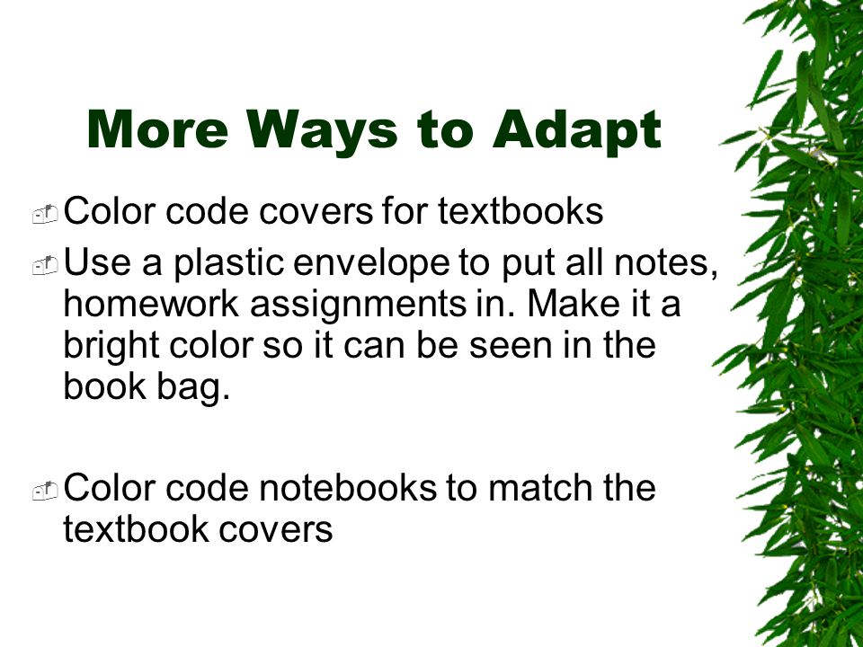 More Ways to Adapt  Color code covers for textbooks  Use a plastic envelope to put all notes, homework assignments in.