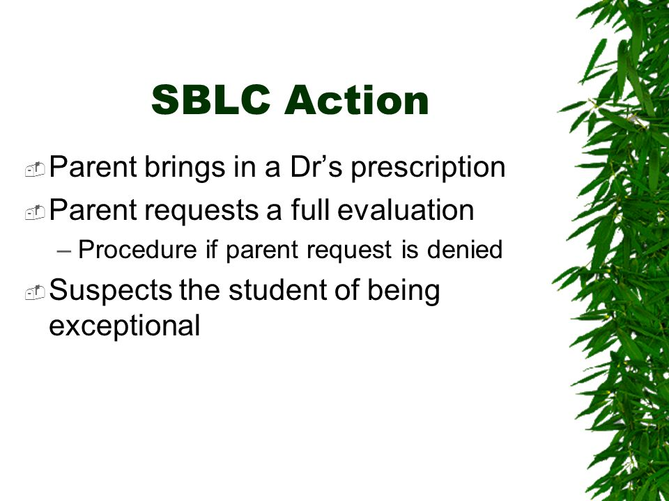 SBLC Action  Parent brings in a Dr's prescription  Parent requests a full evaluation –Procedure if parent request is denied  Suspects the student of being exceptional