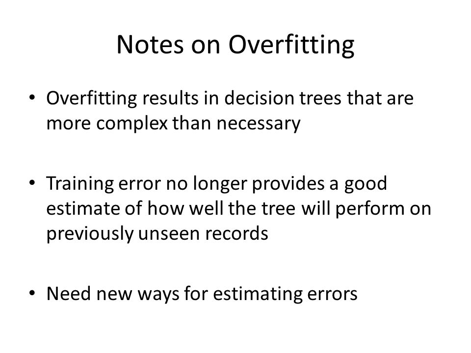 Notes on Overfitting Overfitting results in decision trees that are more complex than necessary Training error no longer provides a good estimate of h