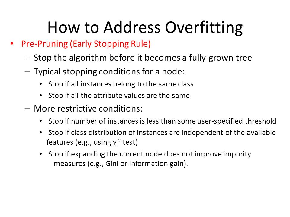 How to Address Overfitting Pre-Pruning (Early Stopping Rule) – Stop the algorithm before it becomes a fully-grown tree – Typical stopping conditions f