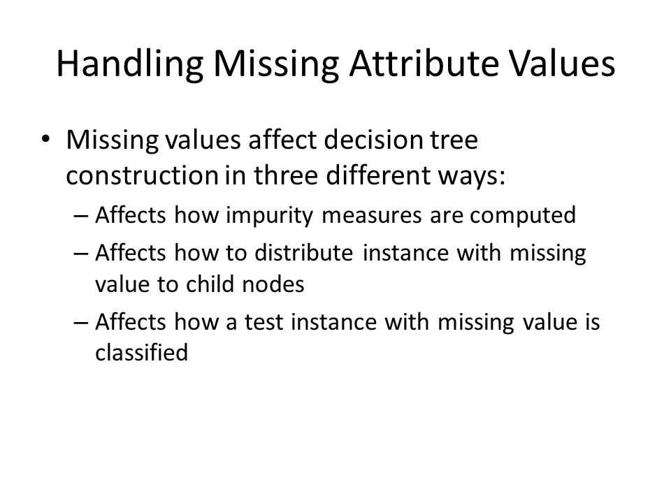Handling Missing Attribute Values Missing values affect decision tree construction in three different ways: – Affects how impurity measures are comput