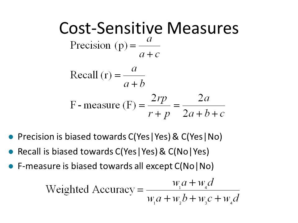 Cost-Sensitive Measures l Precision is biased towards C(Yes Yes) & C(Yes No) l Recall is biased towards C(Yes Yes) & C(No Yes) l F-measure is biased t