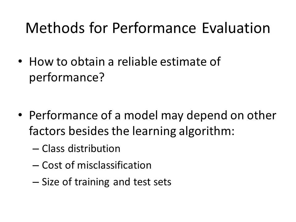 Methods for Performance Evaluation How to obtain a reliable estimate of performance? Performance of a model may depend on other factors besides the le