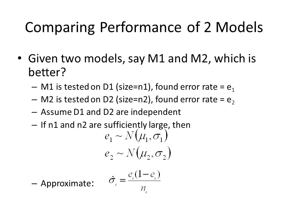Comparing Performance of 2 Models Given two models, say M1 and M2, which is better? – M1 is tested on D1 (size=n1), found error rate = e 1 – M2 is tes