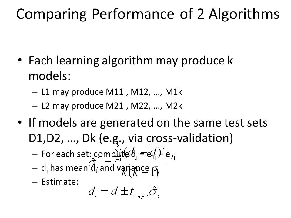 Comparing Performance of 2 Algorithms Each learning algorithm may produce k models: – L1 may produce M11, M12, …, M1k – L2 may produce M21, M22, …, M2